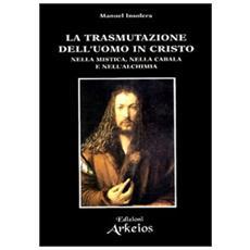 Trasmutazione dell'uomo in Cristo nella mistica, nella cabala e nell'alchimia (La)