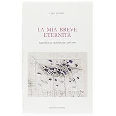 La mia breve eternità 1950-1990. Antologia personale 1950-1990.