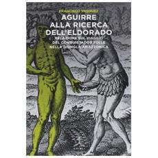Aguirre alla ricerca dell'Eldorado. Relazione sul viaggio del conquistador folle nella giungla amazzonica
