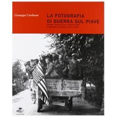 La fotografia di guerra sul Piave. Vol. 1: Da Caposile a Ponte di Piave. Le imprese dei decorati e degli arditi.
