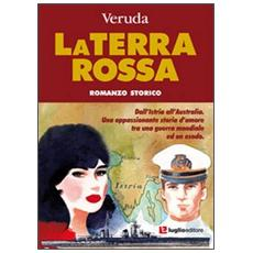 La terra rossa. Dall'Istria all'Australia. Una appassionante storia d'amore tra una guerra mondiale ed un esodo