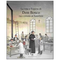 La vita e l'opera di don Bosco raccontata ai bambini