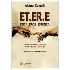 ET. ER. E. Etica eros estetica. Viaggio verso il centro delle umane emozioni