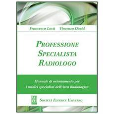 Professione specialista radiologo. Manuale di orientamento per i medici specialisti del'area radiologica