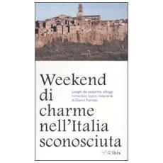 Weekend e gite nei borghi sconosciuti d'Italia. Trenta itinerari per brevi vacanze nei piccoli centri