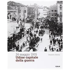 24 maggio 1915. Udine capitale della guerra