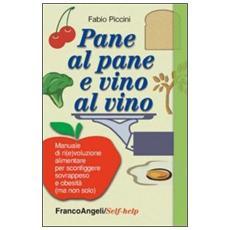 Pane al pane e vino al vino. Manuale di ri (e) voluzione alimentare per sconfiggere sovrappeso e obesità (ma non solo)