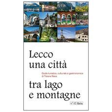 Lecco, una città tra lago e montagne. Guida turistica, culturale e gastronomica