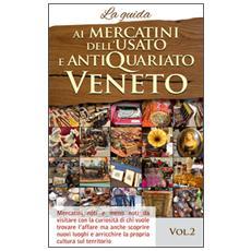 Ai mercatini dell'usato e antiquariato Veneto. La guida. Mercatini noti e meno noti da visiatre con la curiosità di chi vuole trovare l'affare. . . . Vol. 2