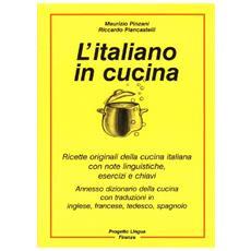 L'italiano in cucina. Ricette originali della cucina italiana con note linguistiche, esercizi e chiavi. Con dizionario della cucina