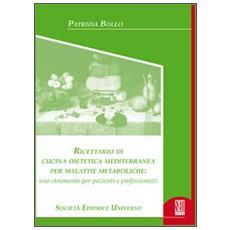 Ricettario di cucina dietetica mediterraneo per malattie metaboliche. Uno strumento per pazienti e professionisti