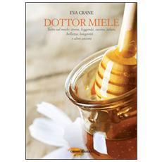 Dottor miele. Tutto sul miele: storia, leggende, cucina, salute, bellezza, longevità. . . e altro ancora