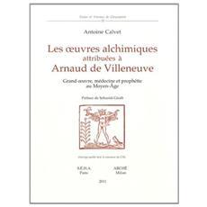 Les oeuvres alchimiques attribuées à Arnaud de Villeneuve. Grand oeuvre, médecine et prophétie au Moyen Age