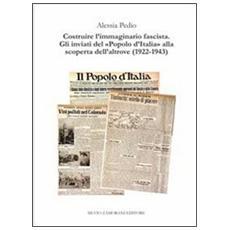 Costruire l'immaginario fascista. Gli inviati del «popolo d'Italia» alla scoperta dell'altrove (1922-1943)