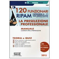 120 Funzionari RIPAM. Categoria A. F1 Varie amministrazioni. La preselezione professionale. Manuale completo per la preparazione. Teoria e quiz