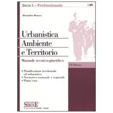 Urbanistica. Ambiente e territorio. Manuale tecnico-giuridico