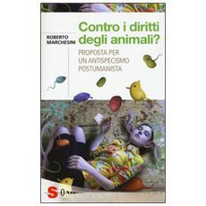 Contro i diritti degli animali? Proposta per un antispecismo postumanista