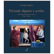 Vicende dipinte e scritte. Antologia di dipinti e poesie (1961-2010)
