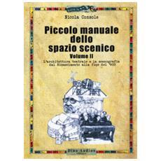 Piccolo manuale dello spazio scenico. 2: l' architettura teatrale e la scenografia dal rinascimento alla fine del '900