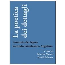 La poetica dei dettagli. Armonia del legno secondo Gianfranco Angelino. Ediz. illustrata