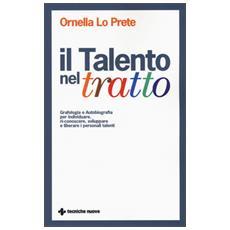 Talento nel tratto. Grafologia e autobiografia per individuare, ri-conoscere, sviluppare e liberare i personali talenti (Il)