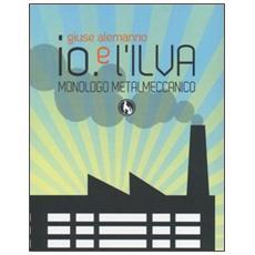 Io e l'Ilva. Monologo metalmeccanico. Ediz. italiana e inglese
