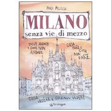 Milano senza vie di mezzo. Dove andare e dove non andare. Cosa fare e cosa non fare. Cosa vedere e cosa non vedere