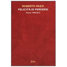 Felicità di perdersi. Poesie 1998-2012