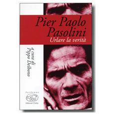 Pier Paolo Pasolini. Urlare la verità