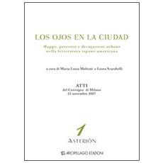 Los ojos en la ciudad. Mappe, percorsi e divagazioni urbane nella letteratura ispano-americana. Atti del Convegno (Milano, 21 novembre 2007)