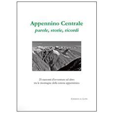 Appennino centrale, parole, storie, ricordi. 25 racconti d'avventure ed altro tra le montagne della catena appenninica