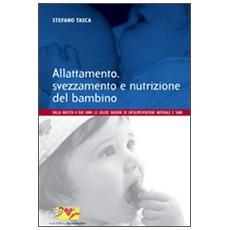 Allattamento, svezzamento e nutrizione del bambino. Dalla nascita a 2 anni: le solide ragioni di un'alimentazione naturale e sana