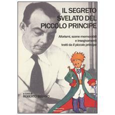 Il segreto svelato del Piccolo Principe. Aforismi, scene memorabili e insegnamenti tratti da «Il Piccolo Principe»