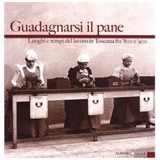 Guadagnarsi il pane. Luoghi e tempi del lavoro in Toscana fra '800 e '900