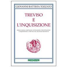 Treviso e l'Inquisizione. Eresie, magia, sortilegio, divinazione, prostituzione e inquisizione a Treviso nel secondo Medioevo