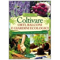 Coltivare orti, balconi e giardini ecologici. Come produrre ortaggi, frutta, erbe, spezie più sani e saporiti