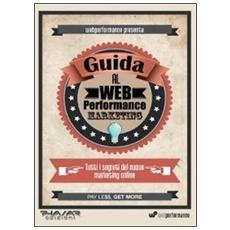 Guida al web performance marketing. Tutti i segreti del nuovo marketing online