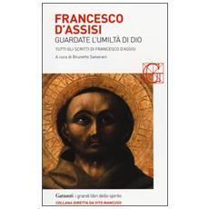 Francesco d'Assisi. Guardate l'umiltà di Dio. Tutti gli scritti