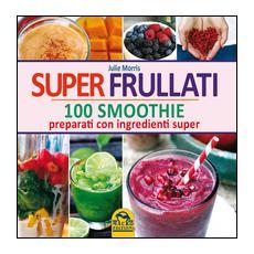Super frullati. 10 smoothie preparati con ingredienti super