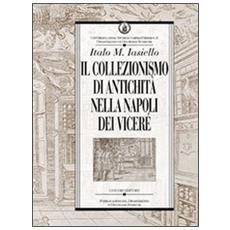 Collezionismo di antichit� nella Napoli dei Vicer� (Il)