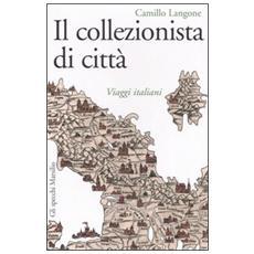 Il collezionista di città. Viaggi italiani