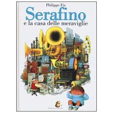 Serafino e la casa delle meraviglie. Ediz. illustrata