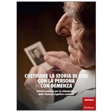 Costruire la storia di vita con la persona con demenza. Attivit� pratiche per la stimolazione delle funzioni cognitive residuali
