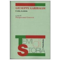 Giuseppe Garibaldi. Il mito, la storia