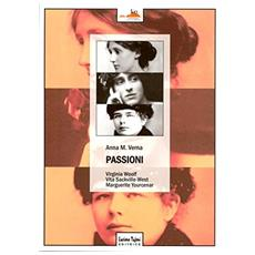Passioni. Virginia Woolf, Vita Sackville­West, Marguerite Yourcenar