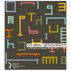 Creativa produzione. La Toscana e il design italiano 1950-1990. Catalogo della mostra (Lucca, 13 giugno-1 novembre 2015)