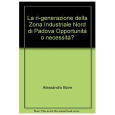 La ri-generazione della zona industriale nord di Padova. Opportunità o necessità?
