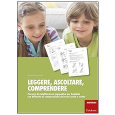 Leggere, ascoltare, comprendere. Percorsi di riabilitazione logopedica per bambini con difficolt� di comprensione del testo orale e scritto