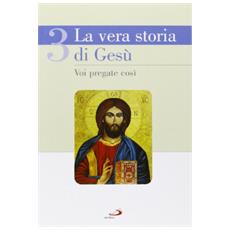 La vera storia di Gesù. Vol. 3: Voi pregate così.