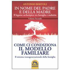 In nome del padre e della madre. Il legame archetipico tra famiglia e malattia. Vol. 2: Come ci condiziona il modello familiare. Il sistema transgenerazionale della famiglia.